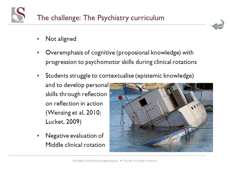 Fakulteit Gesondheidswetenskappe  Faculty of Health Sciences The challenge: The Psychiatry curriculum Not aligned Overemphasis of cognitive (proposional knowledge) with progression to psychomotor skills during clinical rotations Students struggle to contextualise (epistemic knowledge) and to develop personal skills through reflection on reflection in action (Wensing et al, 2010; Lucket, 2009) Negative evaluation of Middle clinical rotation