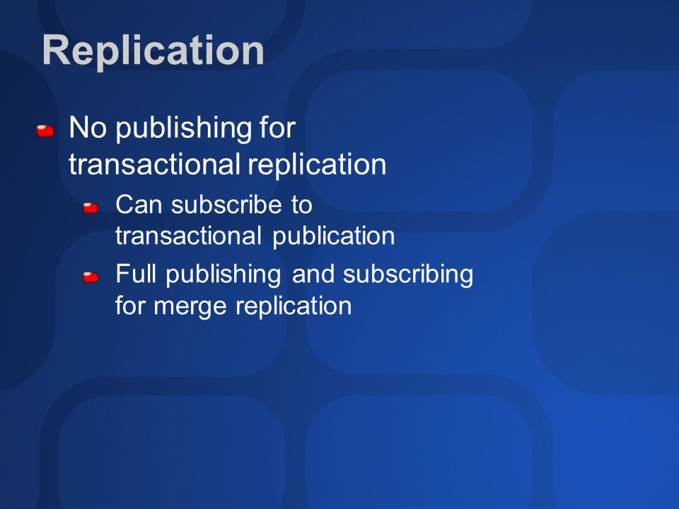 Replication No publishing for transactional replication Can subscribe to transactional publication Full publishing and subscribing for merge replication