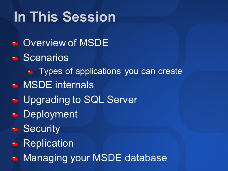 In This Session Overview of MSDE Scenarios Types of applications you can create MSDE internals Upgrading to SQL Server Deployment Security Replication Managing your MSDE database