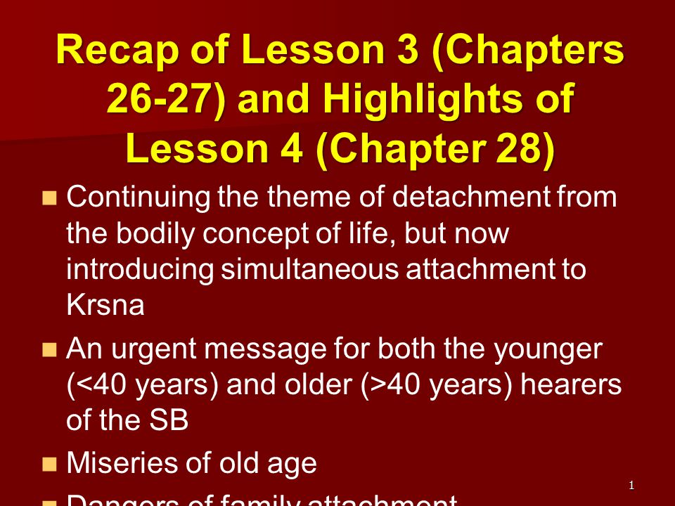 Recap of Lesson 3 (Chapters 26-27) and Highlights of Lesson 4 (Chapter 28) Continuing the theme of detachment from the bodily concept of life, but now