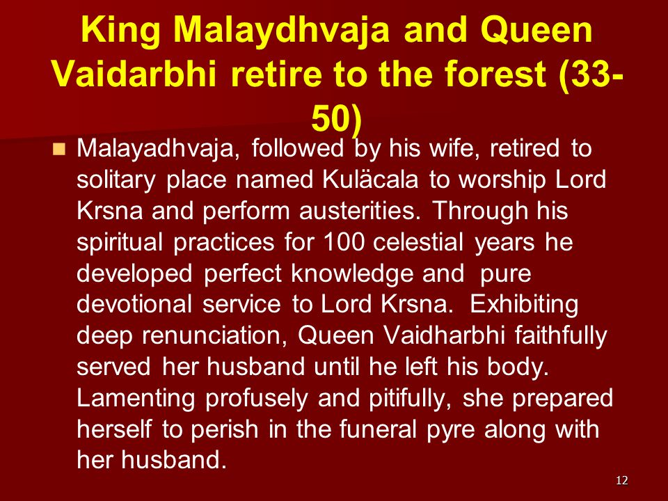 King Malaydhvaja and Queen Vaidarbhi retire to the forest (33- 50) Malayadhvaja, followed by his wife, retired to solitary place named Kuläcala to wor