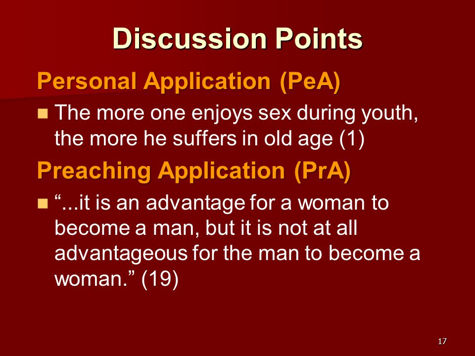 17 Discussion Points Personal Application (PeA) The more one enjoys sex during youth, the more he suffers in old age (1) Preaching Application (PrA) ...it is an advantage for a woman to become a man, but it is not at all advantageous for the man to become a woman. (19)