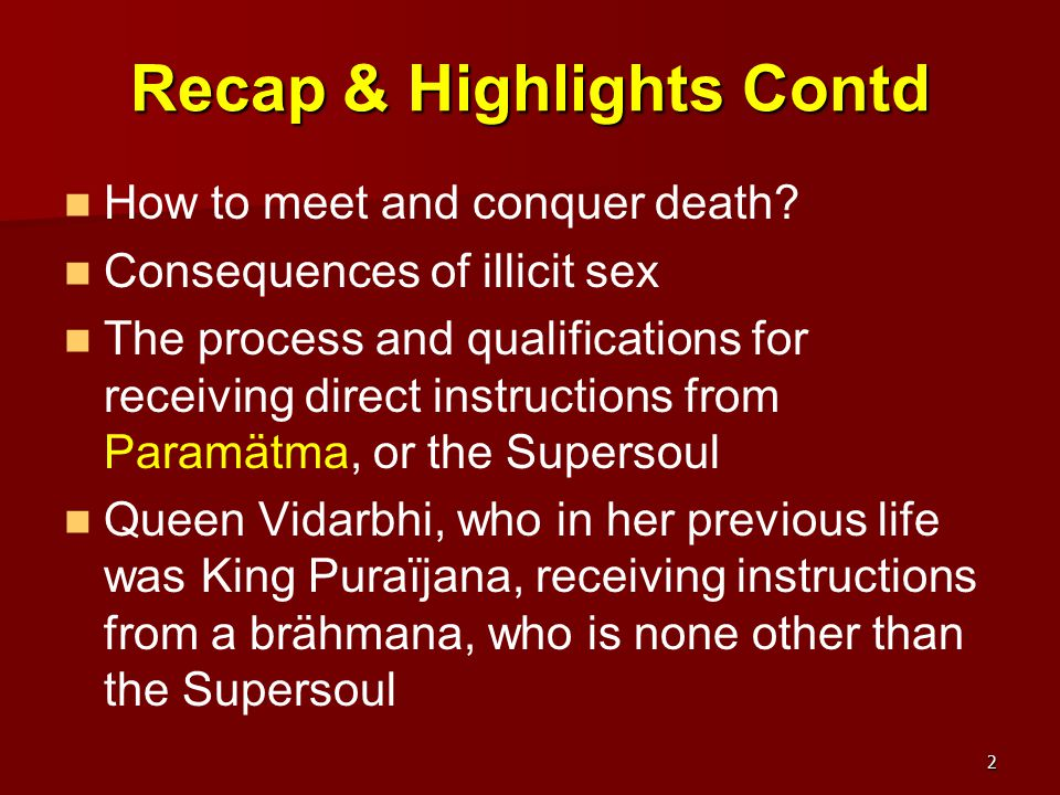 Lesson 4: Chapter 28 Puraïjana Becomes a Woman in the Next Life (1-65) The death of Puraïjana (1-27) Puraïjana becomes a princess named Vaidarbhi in his next life (28-32) Vaidarbhi takes instructions from Avijïäta, her old unknown friend (51-65) King Malayadhvaja and Queen Vaidarbhi retire to the forest (33-50)