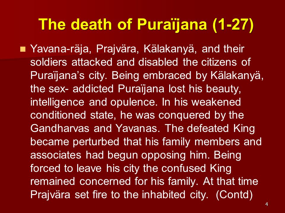The death of Puraïjana (1-27) Yavana-räja, Prajvära, Kälakanyä, and their soldiers attacked and disabled the citizens of Puraïjana's city. Being embra