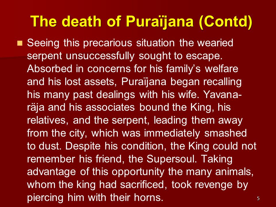 The death of Puraïjana (Contd) Seeing this precarious situation the wearied serpent unsuccessfully sought to escape. Absorbed in concerns for his fami