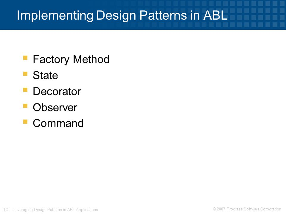 © 2007 Progress Software Corporation 10 Leveraging Design Patterns in ABL Applications Implementing Design Patterns in ABL  Factory Method  State  Decorator  Observer  Command