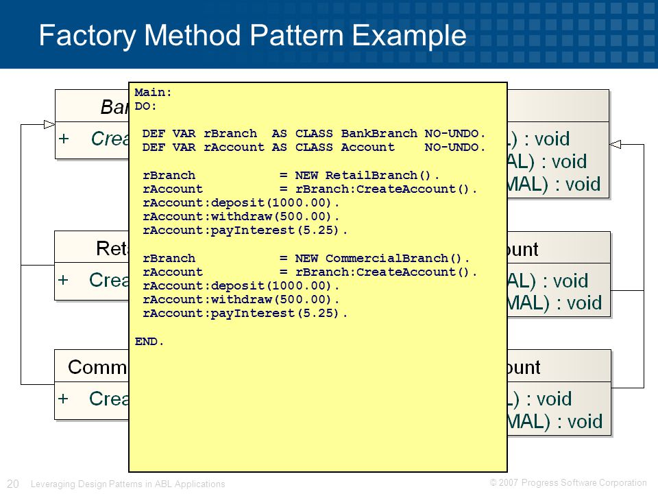 © 2007 Progress Software Corporation 20 Leveraging Design Patterns in ABL Applications Factory Method Pattern Example Main: DO: DEF VAR rBranch AS CLASS BankBranch NO-UNDO.