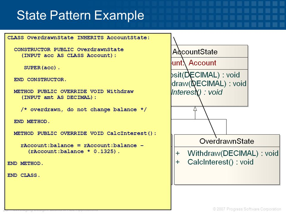 © 2007 Progress Software Corporation 29 Leveraging Design Patterns in ABL Applications State Pattern Example CLASS OverdrawnState INHERITS AccountState: CONSTRUCTOR PUBLIC OverdrawnState (INPUT acc AS CLASS Account): SUPER(acc).