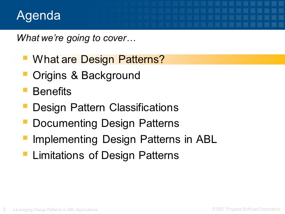 © 2007 Progress Software Corporation 3 Leveraging Design Patterns in ABL Applications Agenda  What are Design Patterns.