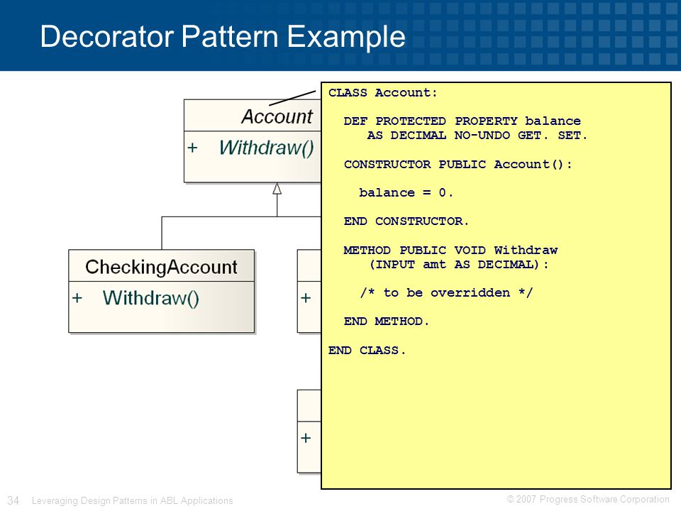 © 2007 Progress Software Corporation 34 Leveraging Design Patterns in ABL Applications Decorator Pattern Example CLASS Account: DEF PROTECTED PROPERTY balance AS DECIMAL NO-UNDO GET.