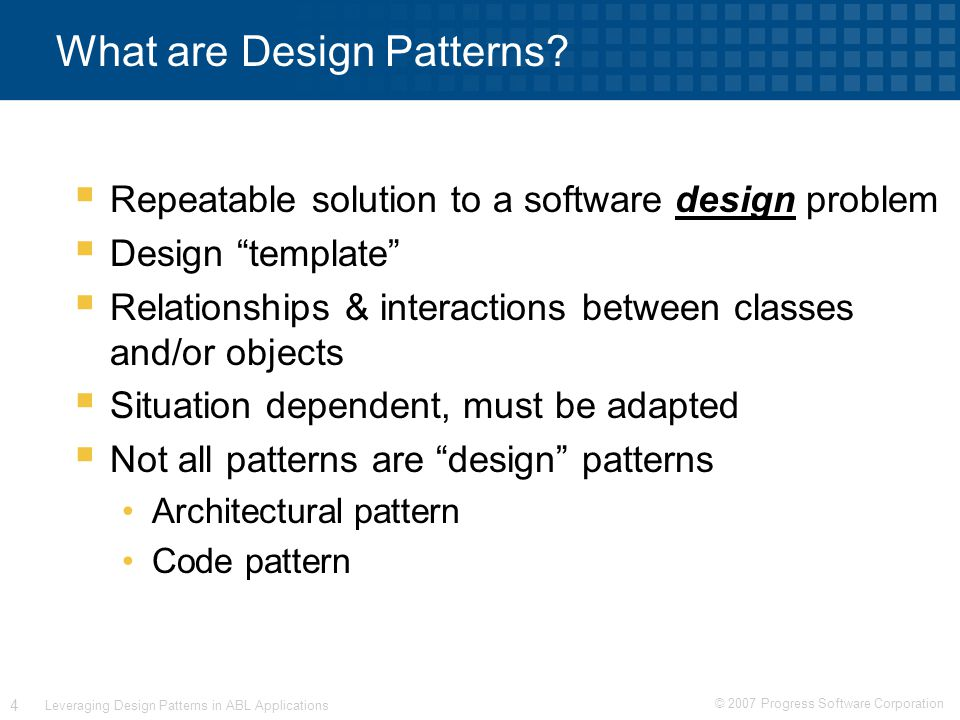 © 2007 Progress Software Corporation 15 Leveraging Design Patterns in ABL Applications Factory Method Pattern Example CLASS PersonalAccount INHERITS Account: METHOD PUBLIC OVERRIDE VOID Withdraw (INPUT amt AS DECIMAL): /* code */ END METHOD.