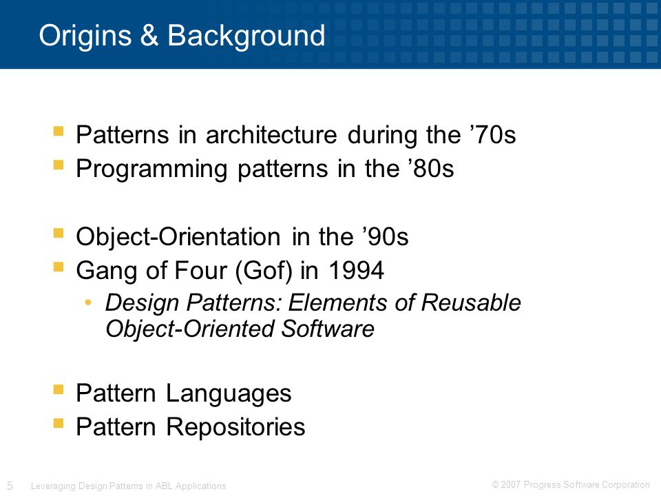 © 2007 Progress Software Corporation 5 Leveraging Design Patterns in ABL Applications Origins & Background  Patterns in architecture during the '70s  Programming patterns in the '80s  Object-Orientation in the '90s  Gang of Four (Gof) in 1994 Design Patterns: Elements of Reusable Object-Oriented Software  Pattern Languages  Pattern Repositories