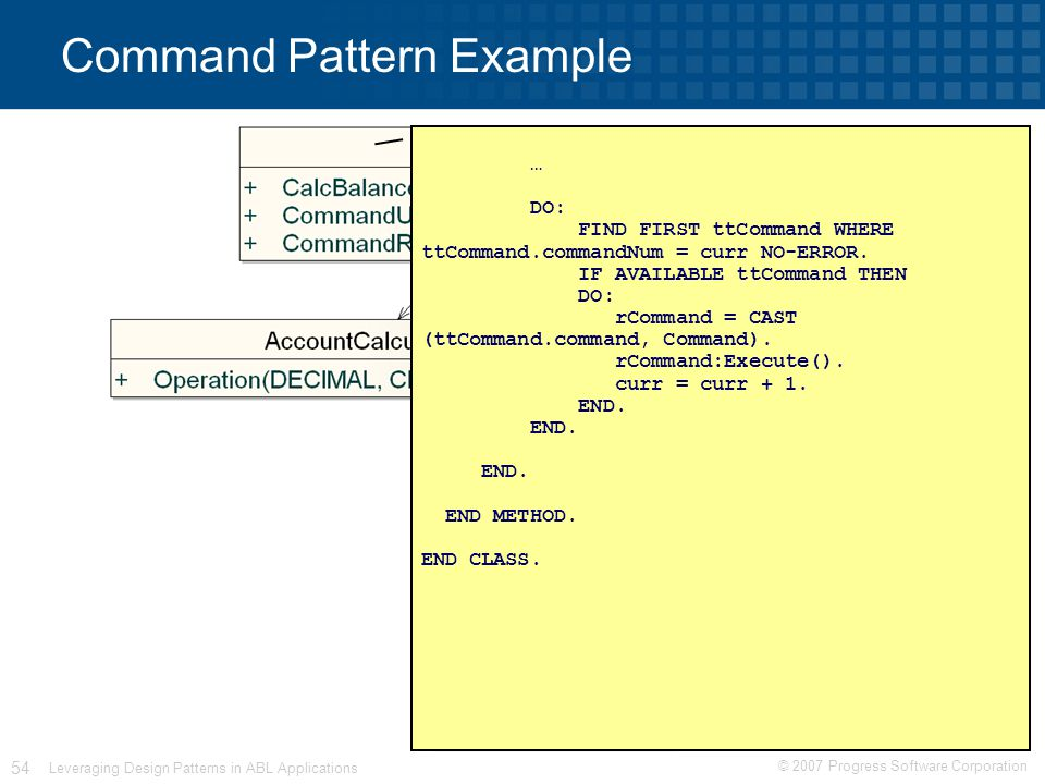 © 2007 Progress Software Corporation 54 Leveraging Design Patterns in ABL Applications Command Pattern Example … DO: FIND FIRST ttCommand WHERE ttCommand.commandNum = curr NO-ERROR.