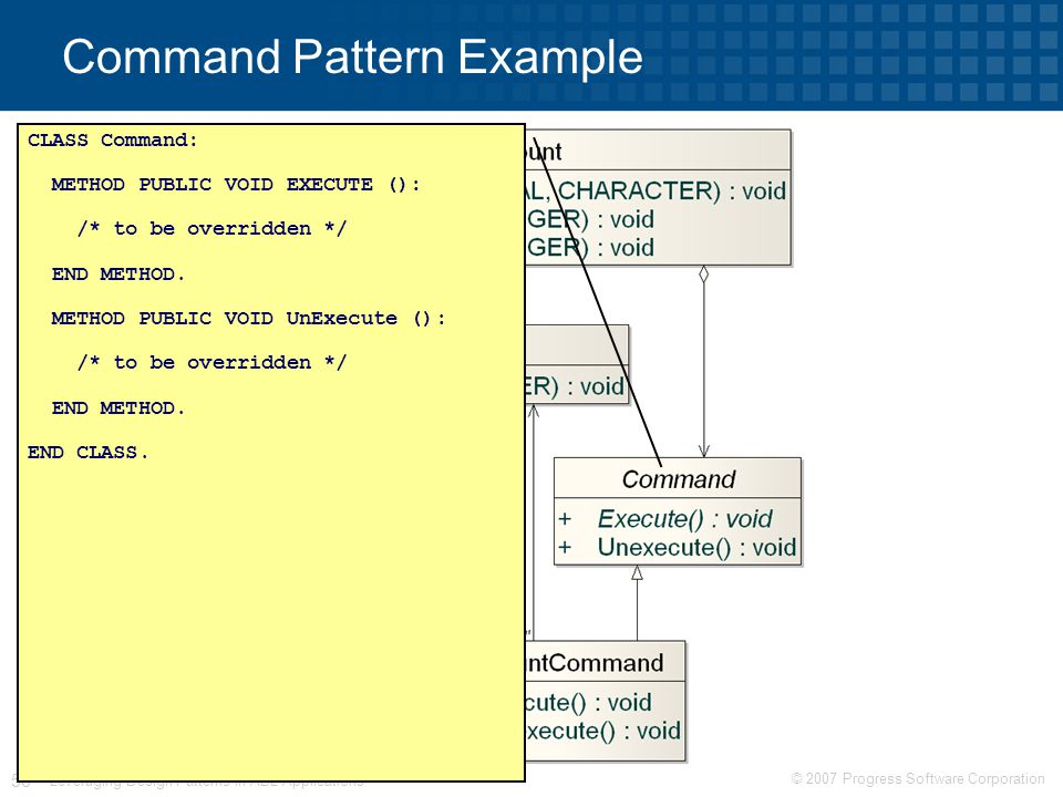 © 2007 Progress Software Corporation 56 Leveraging Design Patterns in ABL Applications Command Pattern Example CLASS Command: METHOD PUBLIC VOID EXECUTE (): /* to be overridden */ END METHOD.