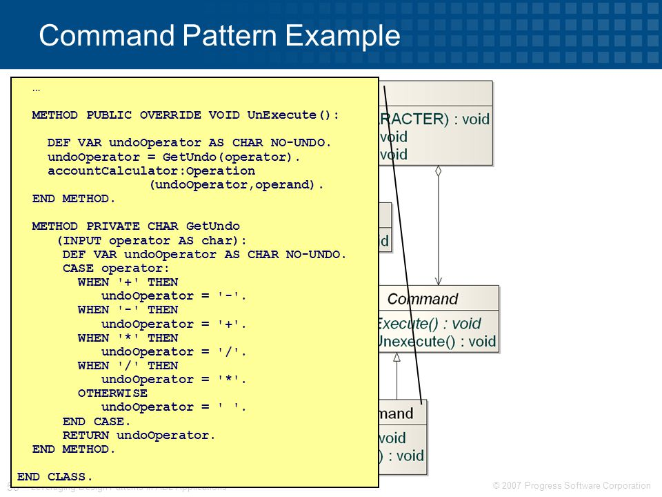 © 2007 Progress Software Corporation 58 Leveraging Design Patterns in ABL Applications Command Pattern Example … METHOD PUBLIC OVERRIDE VOID UnExecute(): DEF VAR undoOperator AS CHAR NO-UNDO.