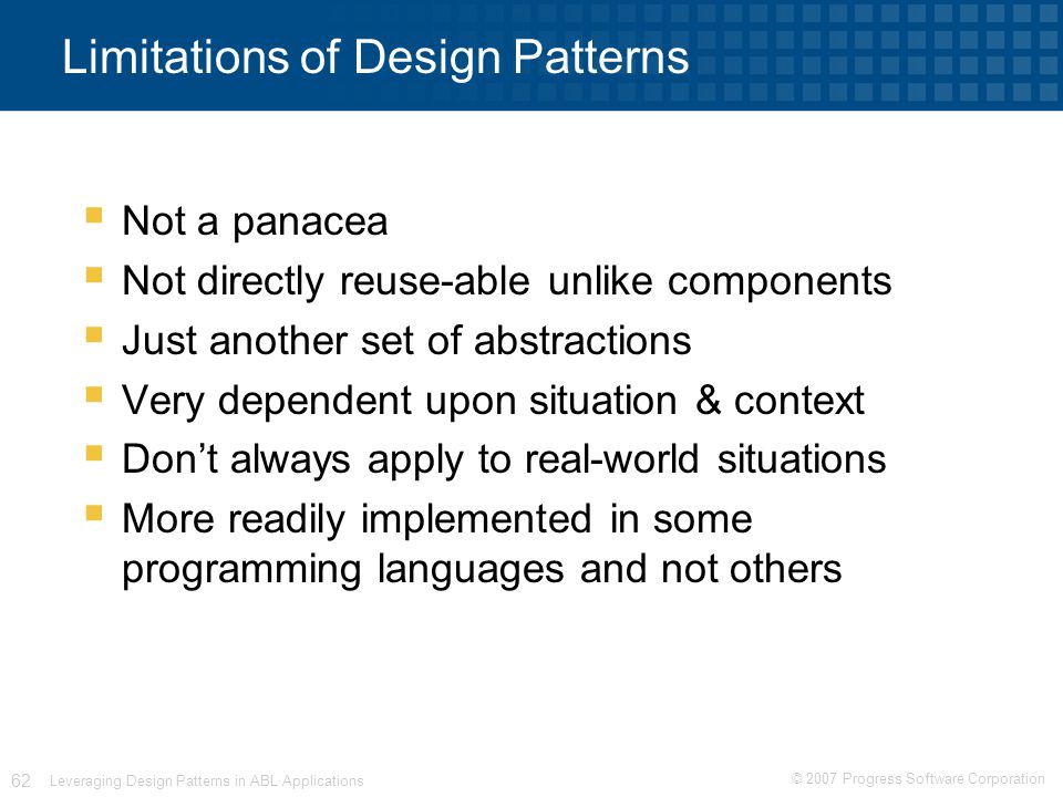 © 2007 Progress Software Corporation 62 Leveraging Design Patterns in ABL Applications Limitations of Design Patterns  Not a panacea  Not directly reuse-able unlike components  Just another set of abstractions  Very dependent upon situation & context  Don't always apply to real-world situations  More readily implemented in some programming languages and not others