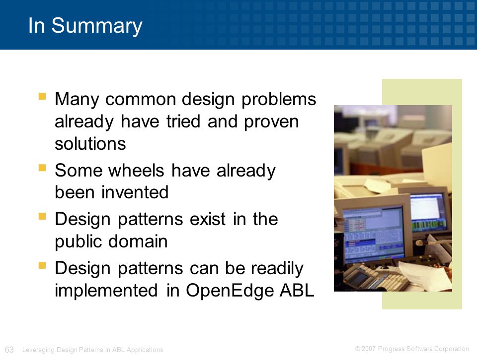 © 2007 Progress Software Corporation 63 Leveraging Design Patterns in ABL Applications In Summary  Many common design problems already have tried and proven solutions  Some wheels have already been invented  Design patterns exist in the public domain  Design patterns can be readily implemented in OpenEdge ABL