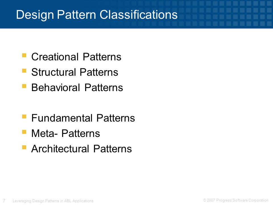 © 2007 Progress Software Corporation 7 Leveraging Design Patterns in ABL Applications Design Pattern Classifications  Creational Patterns  Structural Patterns  Behavioral Patterns  Fundamental Patterns  Meta- Patterns  Architectural Patterns