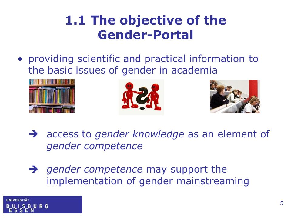 5 1.1 The objective of the Gender-Portal providing scientific and practical information to the basic issues of gender in academia  access to gender knowledge as an element of gender competence  gender competence may support the implementation of gender mainstreaming