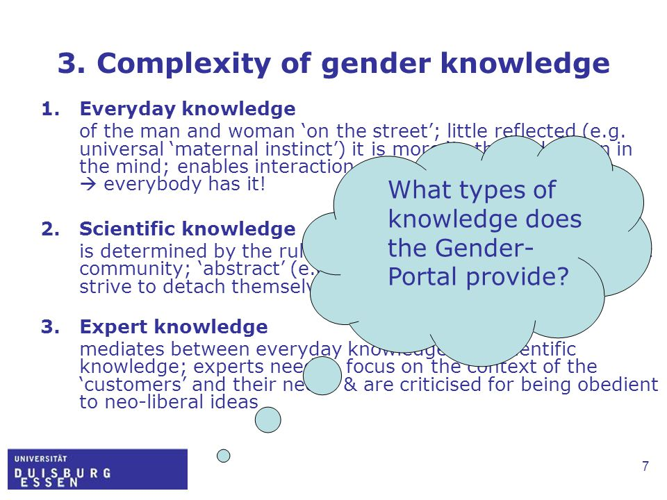 7 3. Complexity of gender knowledge 1.Everyday knowledge of the man and woman 'on the street'; little reflected (e.g. universal 'maternal instinct') i