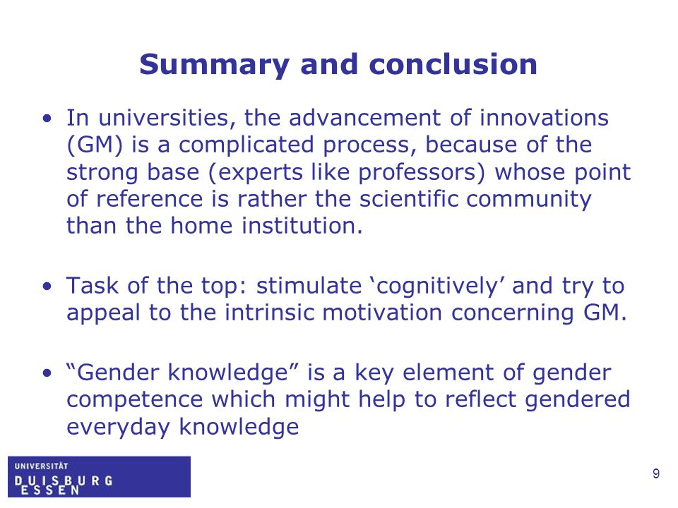 9 Summary and conclusion In universities, the advancement of innovations (GM) is a complicated process, because of the strong base (experts like professors) whose point of reference is rather the scientific community than the home institution.