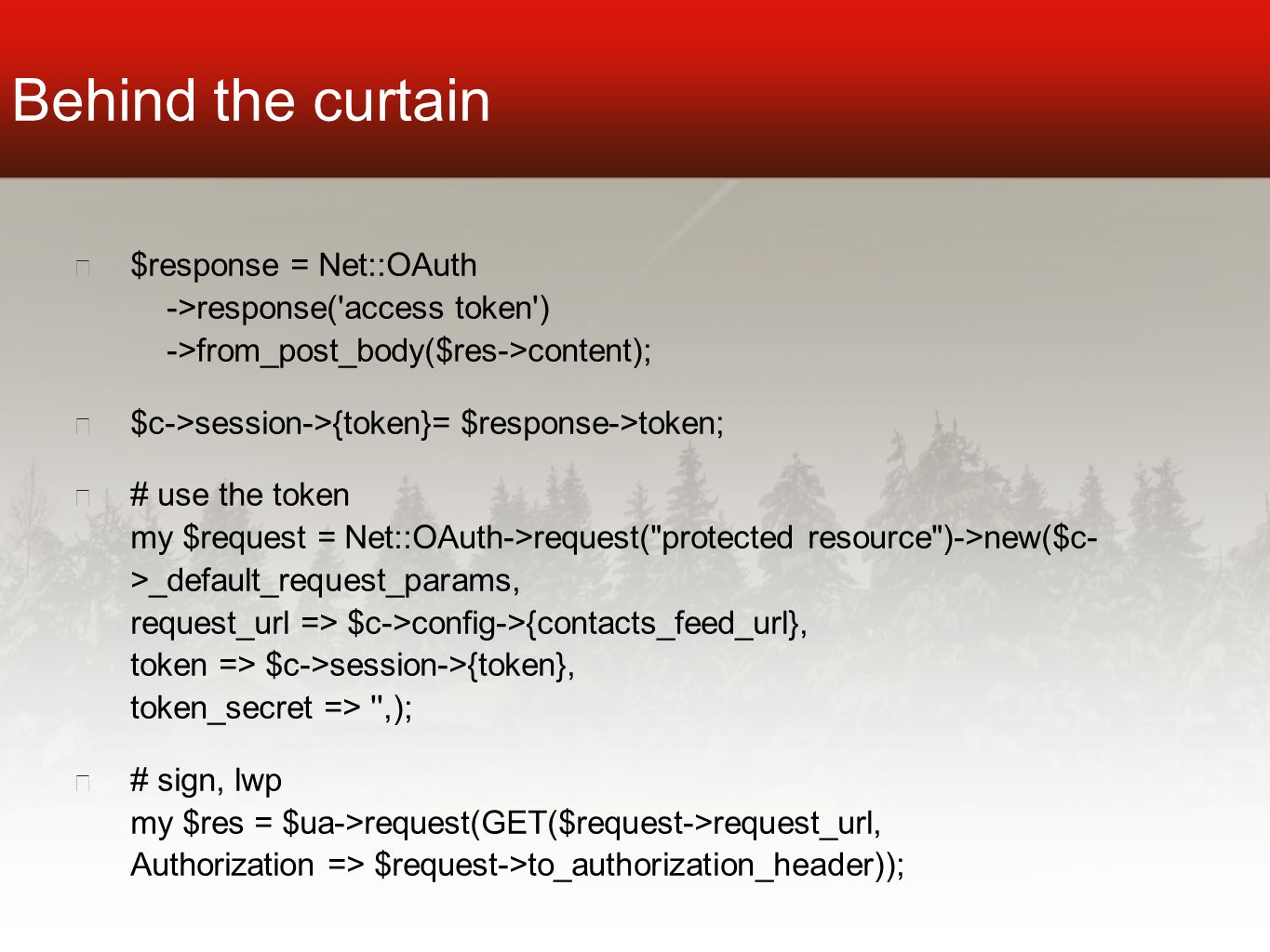 Behind the curtain ★ $response = Net::OAuth ->response( access token ) ->from_post_body($res->content); ★ $c->session->{token}= $response->token; ★ # use the token my $request = Net::OAuth->request( protected resource )->new($c- >_default_request_params, request_url => $c->config->{contacts_feed_url}, token => $c->session->{token}, token_secret => ,); ★ # sign, lwp my $res = $ua->request(GET($request->request_url, Authorization => $request->to_authorization_header));