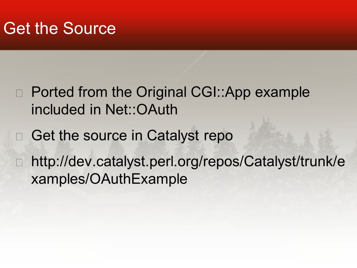 Get the Source ★ Ported from the Original CGI::App example included in Net::OAuth ★ Get the source in Catalyst repo ★ http://dev.catalyst.perl.org/repos/Catalyst/trunk/e xamples/OAuthExample