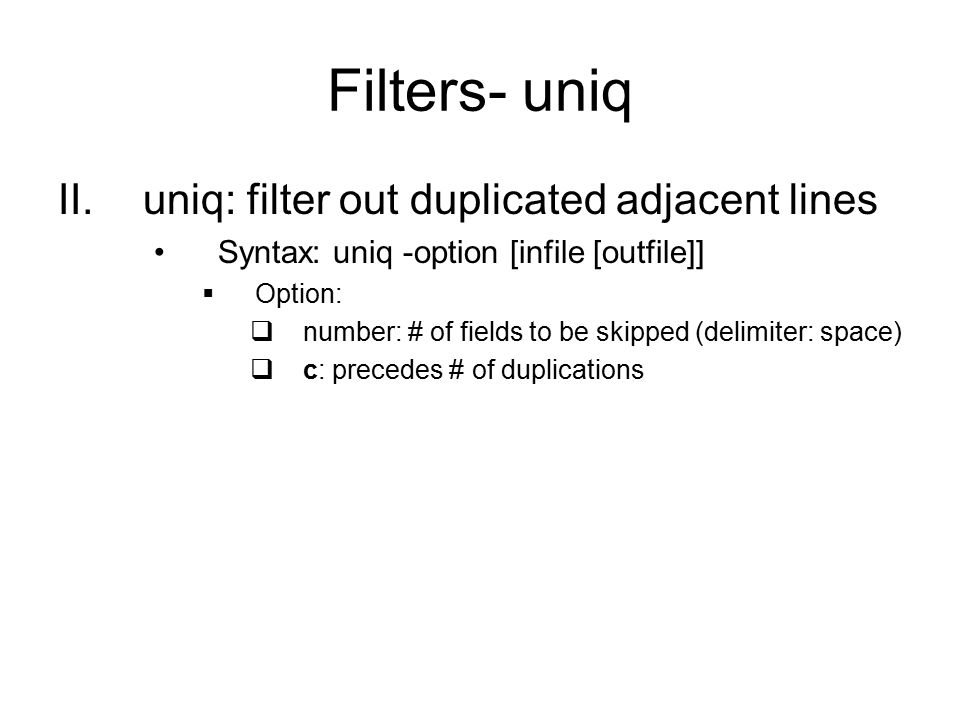 Filters- uniq II.uniq: filter out duplicated adjacent lines Syntax: uniq -option [infile [outfile]]  Option:  number: # of fields to be skipped (delimiter: space)  c: precedes # of duplications