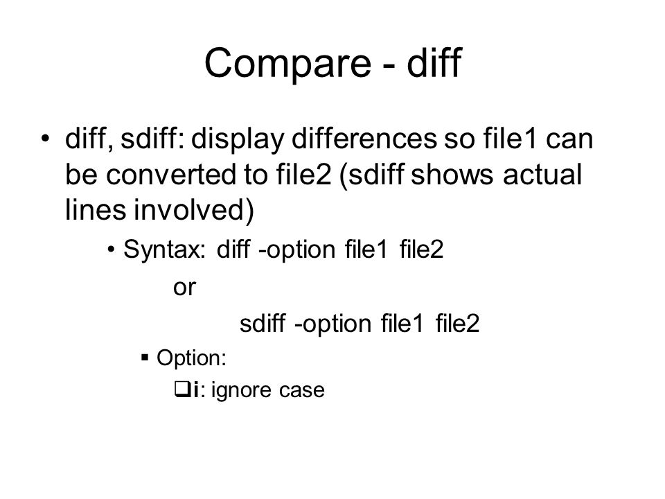 Compare - diff diff, sdiff: display differences so file1 can be converted to file2 (sdiff shows actual lines involved) Syntax: diff -option file1 file2 or sdiff -option file1 file2  Option:  i: ignore case