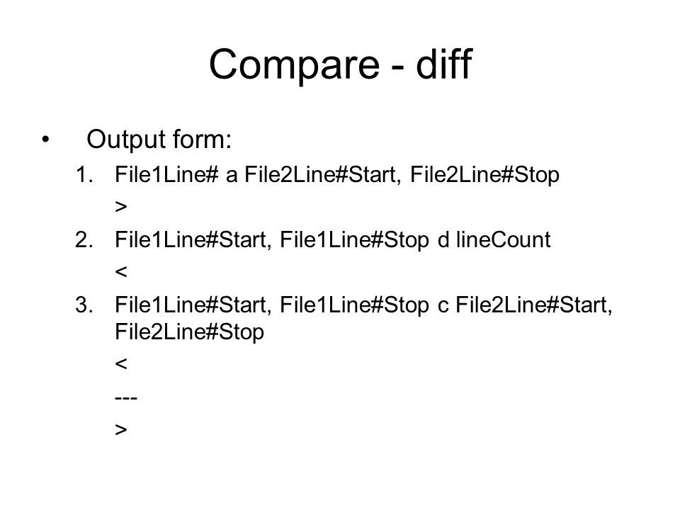 Compare - diff Output form: 1.File1Line# a File2Line#Start, File2Line#Stop > 2.File1Line#Start, File1Line#Stop d lineCount < 3.File1Line#Start, File1Line#Stop c File2Line#Start, File2Line#Stop < --- >