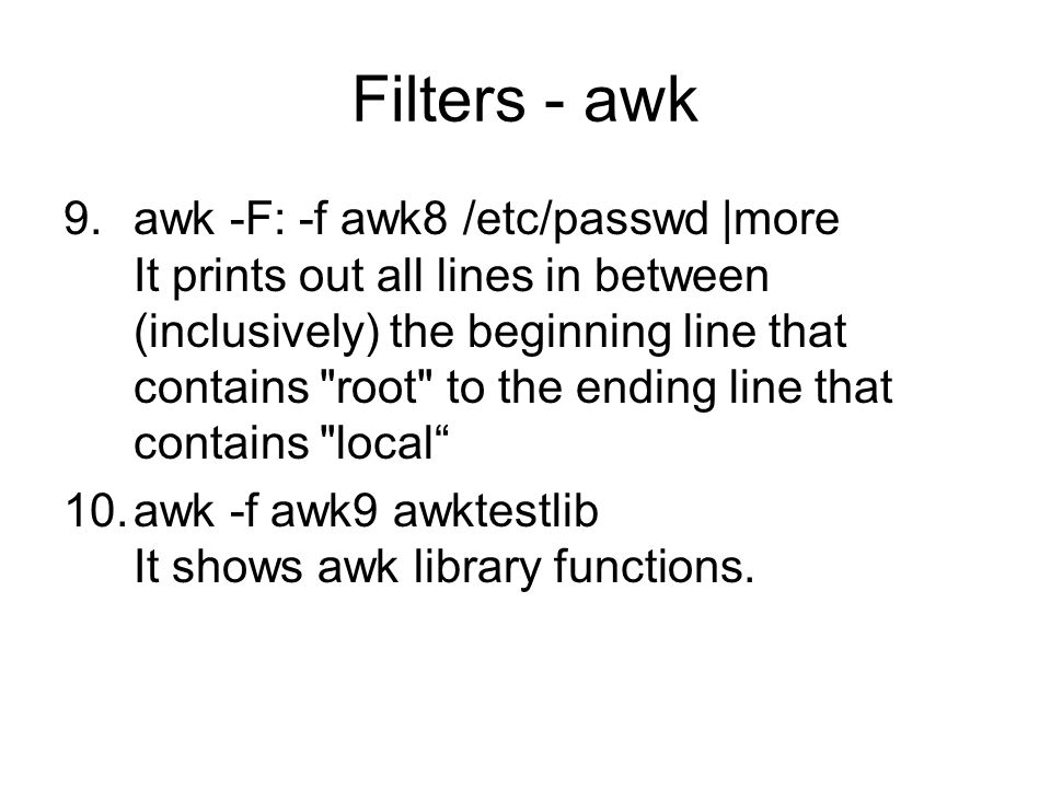 Filters - awk 9.awk -F: -f awk8 /etc/passwd |more It prints out all lines in between (inclusively) the beginning line that contains root to the ending line that contains local 10.awk -f awk9 awktestlib It shows awk library functions.