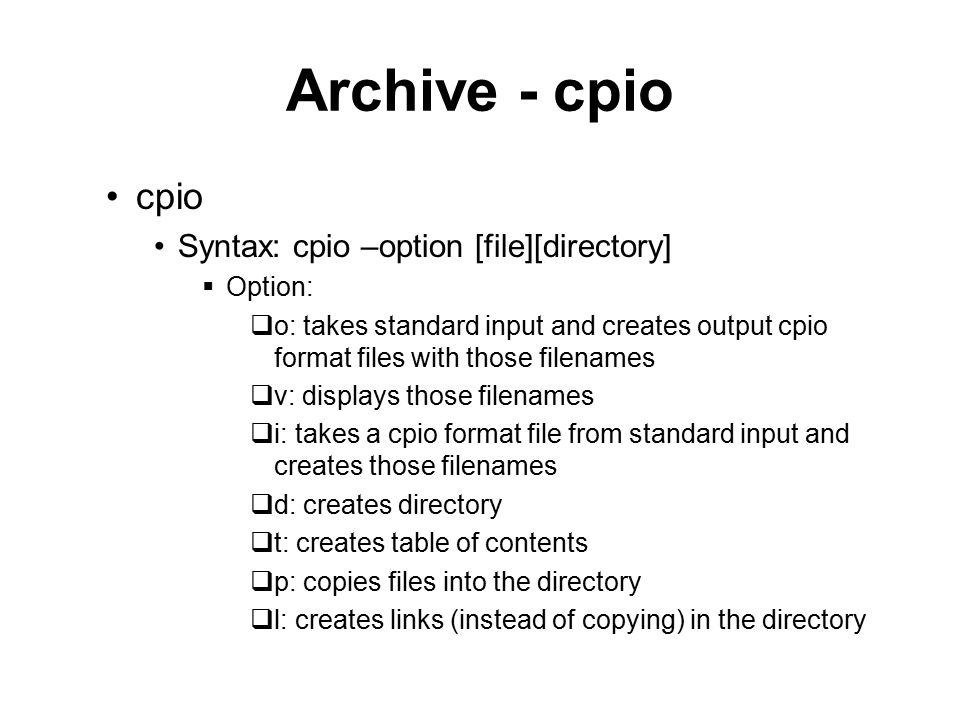 Archive - cpio cpio Syntax: cpio –option [file][directory]  Option:  o: takes standard input and creates output cpio format files with those filenames  v: displays those filenames  i: takes a cpio format file from standard input and creates those filenames  d: creates directory  t: creates table of contents  p: copies files into the directory  l: creates links (instead of copying) in the directory