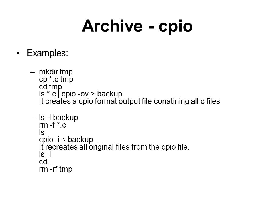 Archive - cpio Examples: –mkdir tmp cp *.c tmp cd tmp ls *.c | cpio -ov > backup It creates a cpio format output file conatining all c files –ls -l backup rm -f *.c ls cpio -i < backup It recreates all original files from the cpio file.