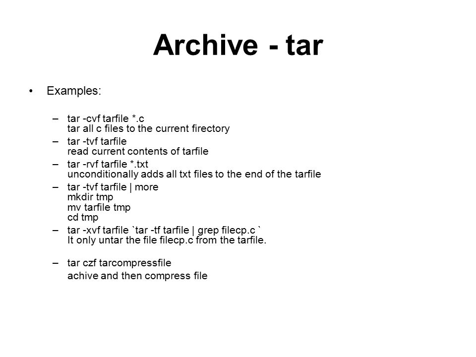Archive - tar Examples: –tar -cvf tarfile *.c tar all c files to the current firectory –tar -tvf tarfile read current contents of tarfile –tar -rvf tarfile *.txt unconditionally adds all txt files to the end of the tarfile –tar -tvf tarfile | more mkdir tmp mv tarfile tmp cd tmp –tar -xvf tarfile `tar -tf tarfile | grep filecp.c ` It only untar the file filecp.c from the tarfile.