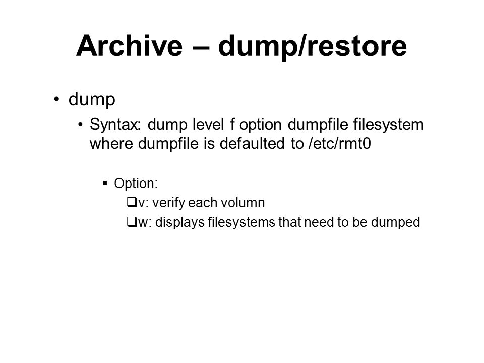 Archive – dump/restore dump Syntax: dump level f option dumpfile filesystem where dumpfile is defaulted to /etc/rmt0  Option:  v: verify each volumn  w: displays filesystems that need to be dumped