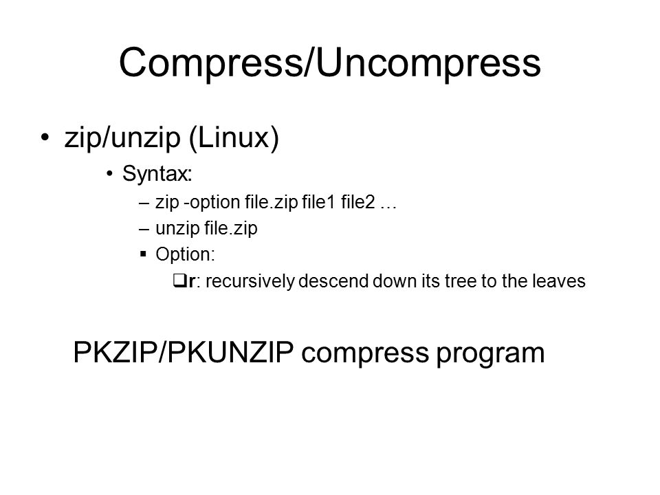 Compress/Uncompress zip/unzip (Linux) Syntax: –zip -option file.zip file1 file2 … –unzip file.zip  Option:  r: recursively descend down its tree to the leaves PKZIP/PKUNZIP compress program