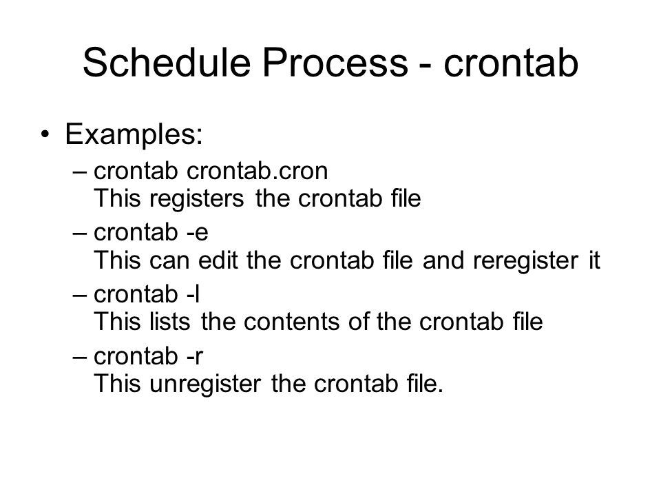 Schedule Process - crontab Examples: –crontab crontab.cron This registers the crontab file –crontab -e This can edit the crontab file and reregister it –crontab -l This lists the contents of the crontab file –crontab -r This unregister the crontab file.