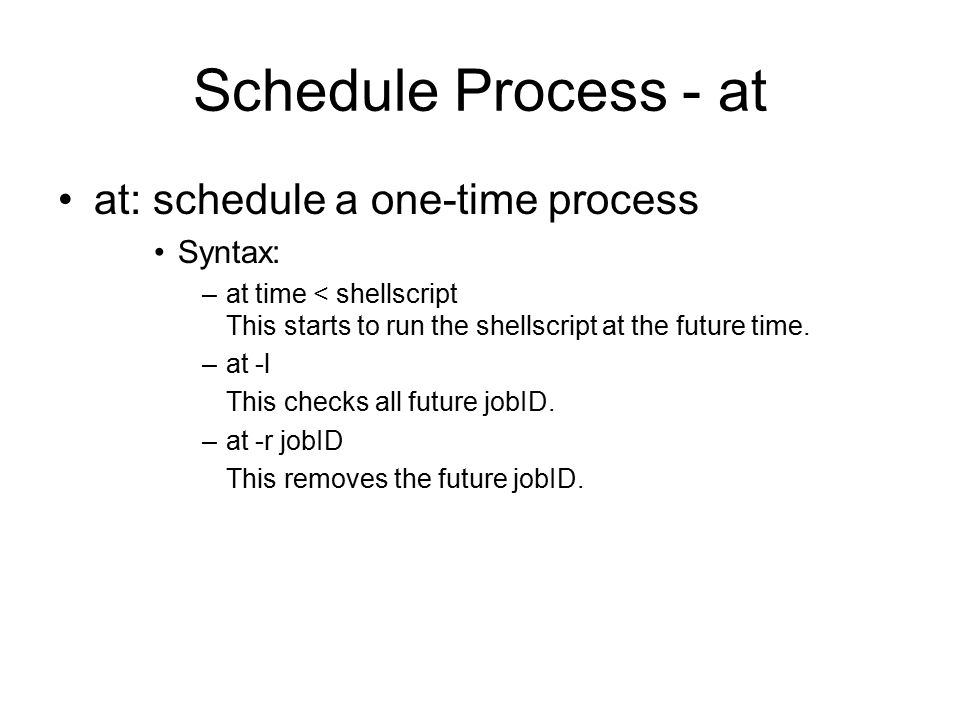 Schedule Process - at at: schedule a one-time process Syntax: –at time < shellscript This starts to run the shellscript at the future time.