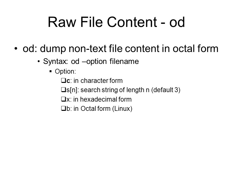 Raw File Content - od od: dump non-text file content in octal form Syntax: od –option filename  Option:  c: in character form  s[n]: search string of length n (default 3)  x: in hexadecimal form  b: in Octal form (Linux)