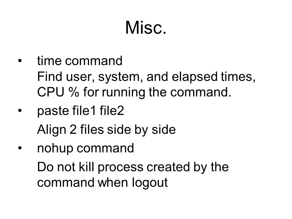 Misc. time command Find user, system, and elapsed times, CPU % for running the command.