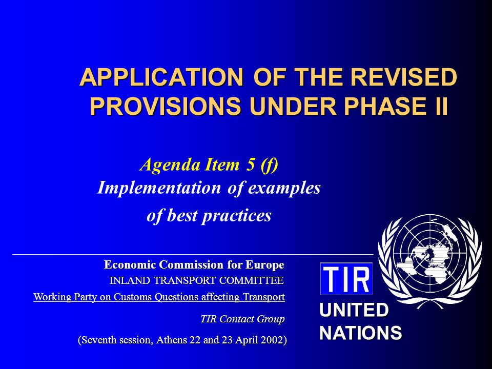 UNITEDNATIONSECE Contact Group - 7 th Session - Agenda item 5 (f) 2 Implementation of examples of best practices Aim: to facilitate the application of the TIR Convention at the national level, in particular in countries which have recently acceded to the TIR Convention and/or which have no fixed procedures available Not to be confused with comments or other recommended practices adopted by the Working Party or the Administrative Committee