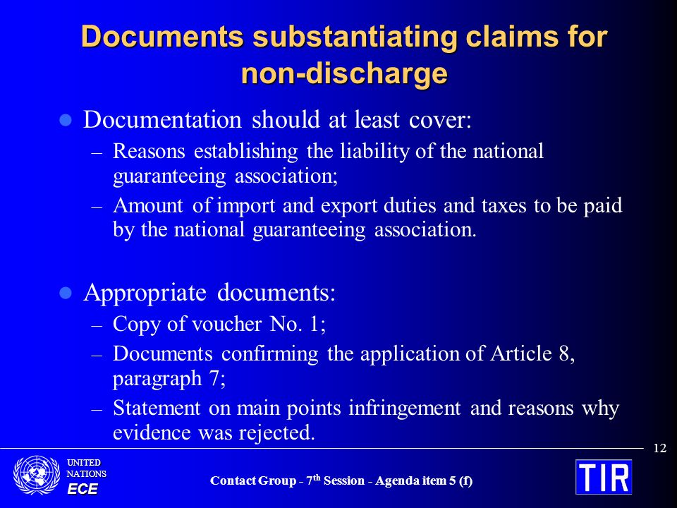 UNITEDNATIONSECE Contact Group - 7 th Session - Agenda item 5 (f) 12 Documents substantiating claims for non-discharge Documentation should at least cover: – Reasons establishing the liability of the national guaranteeing association; – Amount of import and export duties and taxes to be paid by the national guaranteeing association.