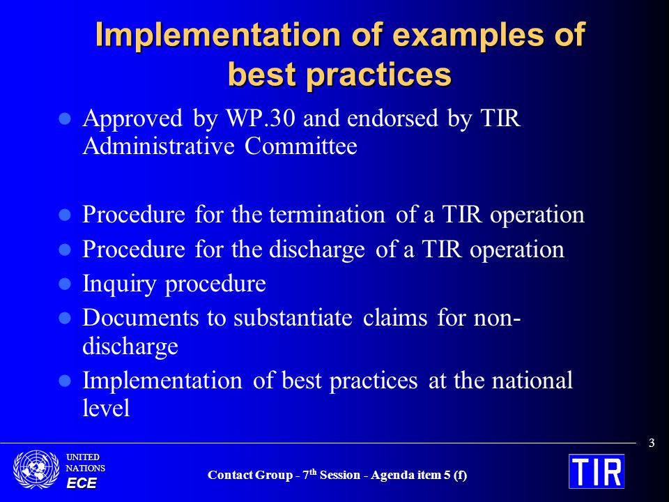 UNITEDNATIONSECE Contact Group - 7 th Session - Agenda item 5 (f) 3 Implementation of examples of best practices Approved by WP.30 and endorsed by TIR Administrative Committee Procedure for the termination of a TIR operation Procedure for the discharge of a TIR operation Inquiry procedure Documents to substantiate claims for non- discharge Implementation of best practices at the national level