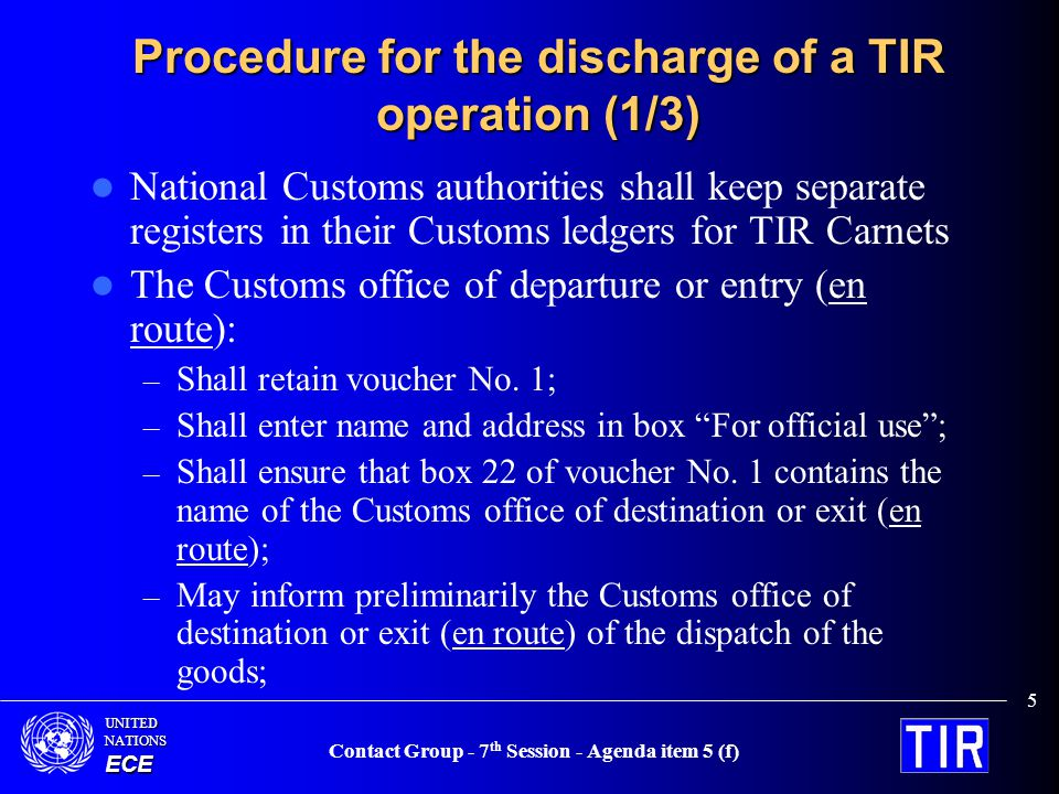 UNITEDNATIONSECE Contact Group - 7 th Session - Agenda item 5 (f) 6 Procedure for the discharge of a TIR operation (2/3) The Customs office of destination or exit (en route ): – shall detach and send the TIR certificate of termination to the indicated Customs office of departure or entry (en route); – alternatively, a special e-mail or teletype message can be used and sent to the indicated Customs office of departure or entry (en route), which shall without delay compare the information contained therein with the retained voucher No.