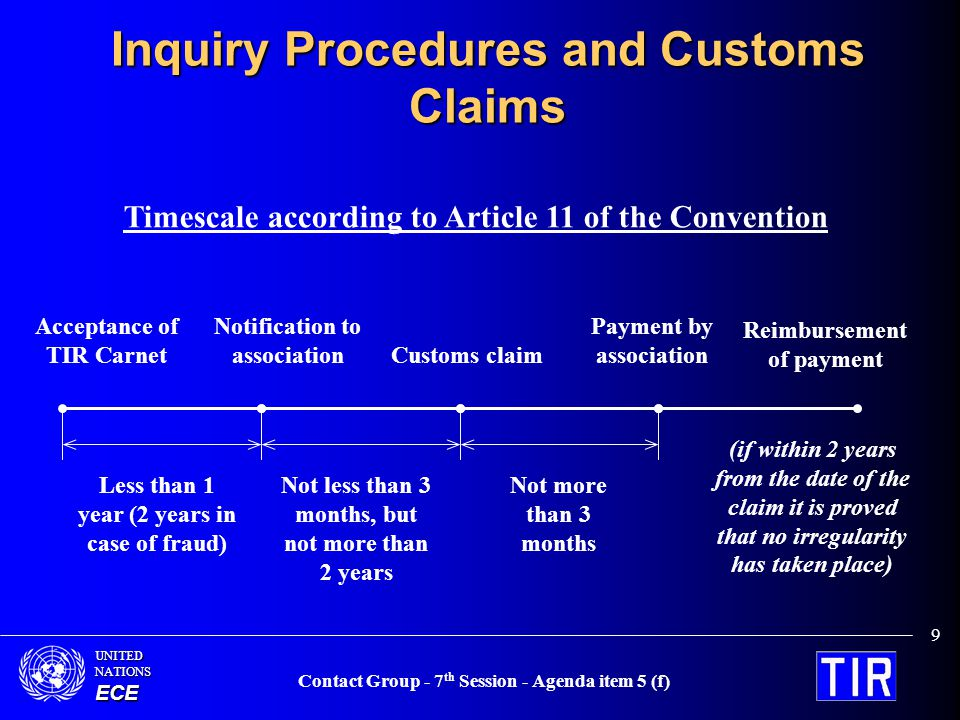 UNITEDNATIONSECE Contact Group - 7 th Session - Agenda item 5 (f) 9 Inquiry Procedures and Customs Claims Timescale according to Article 11 of the Convention Acceptance of TIR Carnet Notification to association Customs claim Payment by association Reimbursement of payment Less than 1 year (2 years in case of fraud) Not less than 3 months, but not more than 2 years Not more than 3 months (if within 2 years from the date of the claim it is proved that no irregularity has taken place)