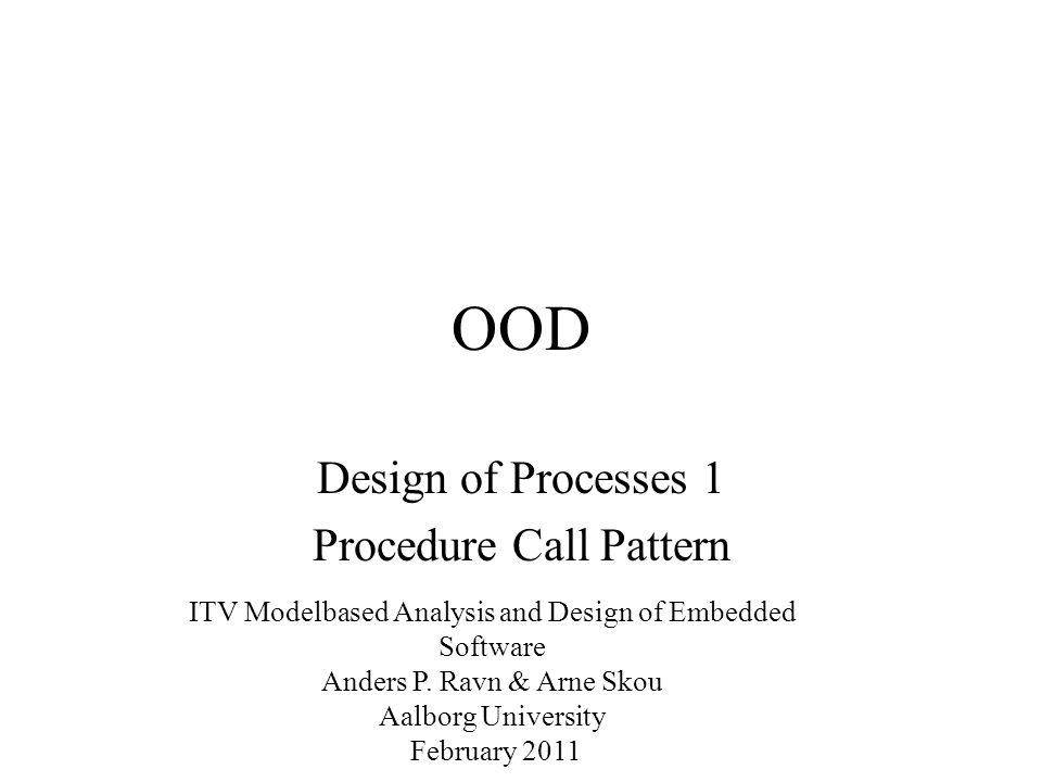 OOD Design of Processes 1 Procedure Call Pattern ITV Modelbased Analysis and Design of Embedded Software Anders P.