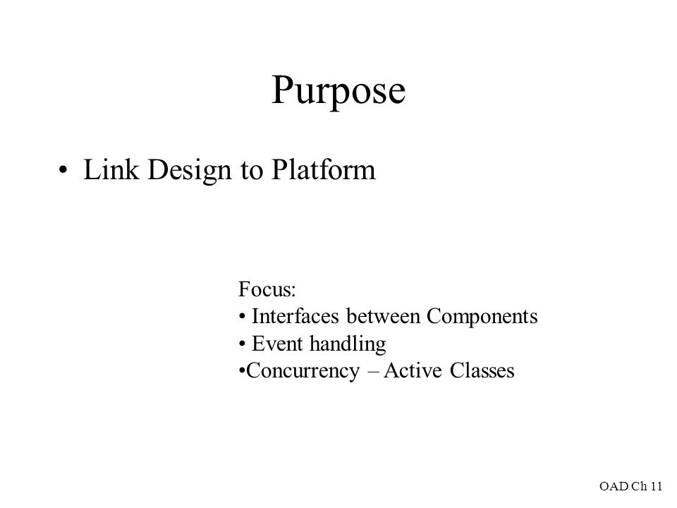 Purpose Link Design to Platform Focus: Interfaces between Components Event handling Concurrency – Active Classes OAD Ch 11