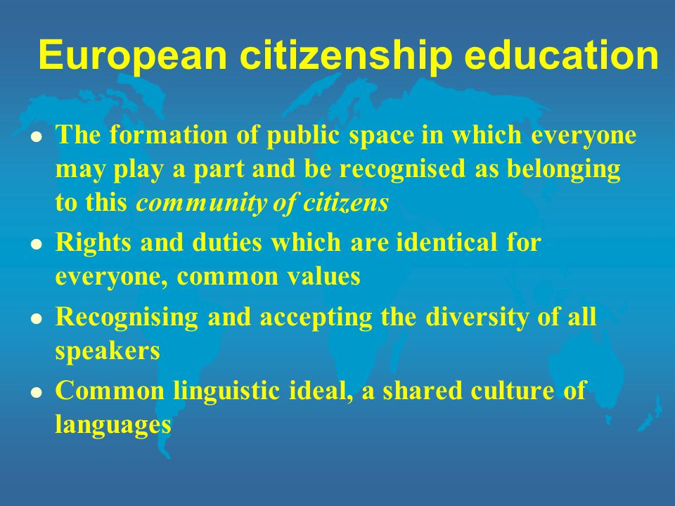 European citizenship education l The formation of public space in which everyone may play a part and be recognised as belonging to this community of citizens l Rights and duties which are identical for everyone, common values l Recognising and accepting the diversity of all speakers l Common linguistic ideal, a shared culture of languages