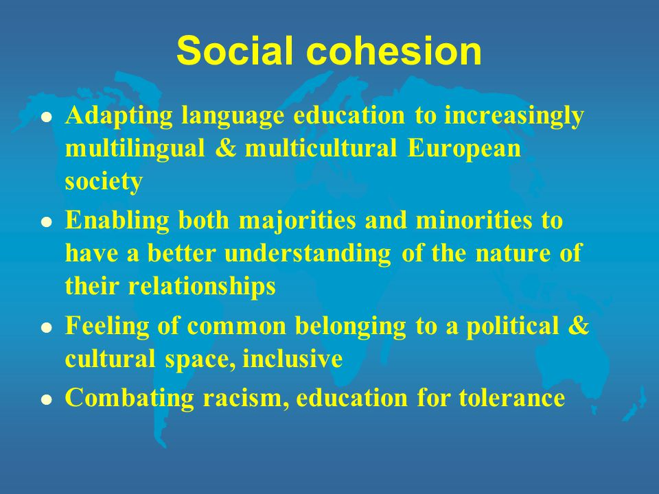 Social cohesion l Adapting language education to increasingly multilingual & multicultural European society l Enabling both majorities and minorities to have a better understanding of the nature of their relationships l Feeling of common belonging to a political & cultural space, inclusive l Combating racism, education for tolerance