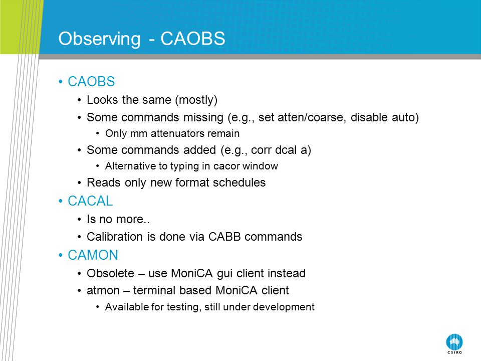 Observing - CAOBS CAOBS Looks the same (mostly) Some commands missing (e.g., set atten/coarse, disable auto) Only mm attenuators remain Some commands